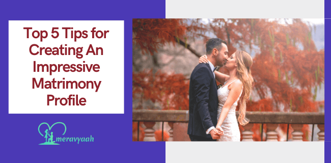 Top 5 Tips for Creating An Impressive Matrimony Profile