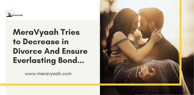 MeraVyaah.com Tries To Decrease In Divorce And Ensure Everlasting Bond