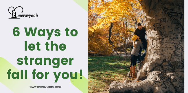 6 Ways to let the stranger fall for you!