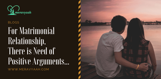 For Matrimonial Relationship There Is Need of Positive Arguments